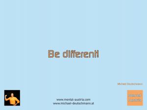 Be different! Michael Deutschmann - Mentalcoaching - Hypnose - Sporthypnose - Michael Deutschmann, Akademischer Mentalcoach, Mentaltrainer, Sportmentaltrainer, Sportmentalcoach, Hypnosetrainer, Hypnosecoach, Supervisor, Seminarleiter, Mentaltraining, Sportmentaltraining, Mentalcoaching, Coaching, Sportmentalcoaching, Hypnose, Sporthypnose, Supervision, Workshops, Seminare, Erfolgscoach, Coach, Erfolg, Success,