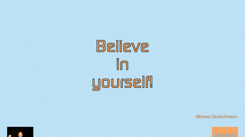 Believe in yourself! Michael Deutschmann - Mentalcoaching - Hypnose - Sporthypnose - Michael Deutschmann, Akademischer Mentalcoach, Mentaltrainer, Sportmentaltrainer, Sportmentalcoach, Hypnosetrainer, Hypnosecoach, Supervisor, Seminarleiter, Mentaltraining, Sportmentaltraining, Mentalcoaching, Coaching, Sportmentalcoaching, Hypnose, Sporthypnose, Supervision, Workshops, Seminare, Erfolgscoach, Coach, Erfolg, Success,