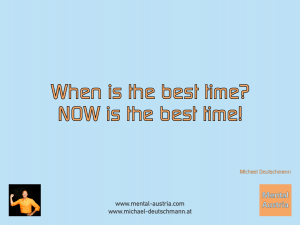 When is the best time? NOW is the best time! Michael Deutschmann - Mentalcoaching - Hypnose - Sporthypnose - Michael Deutschmann, Akademischer Mentalcoach, Mentaltrainer, Sportmentaltrainer, Sportmentalcoach, Hypnosetrainer, Hypnosecoach, Supervisor, Seminarleiter, Mentaltraining, Sportmentaltraining, Mentalcoaching, Coaching, Sportmentalcoaching, Hypnose, Sporthypnose, Supervision, Workshops, Seminare, Erfolgscoach, Coach, Erfolg, Success,
